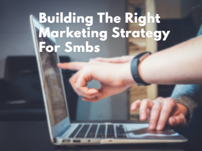 Building The Right Marketing Strategy For Smbs